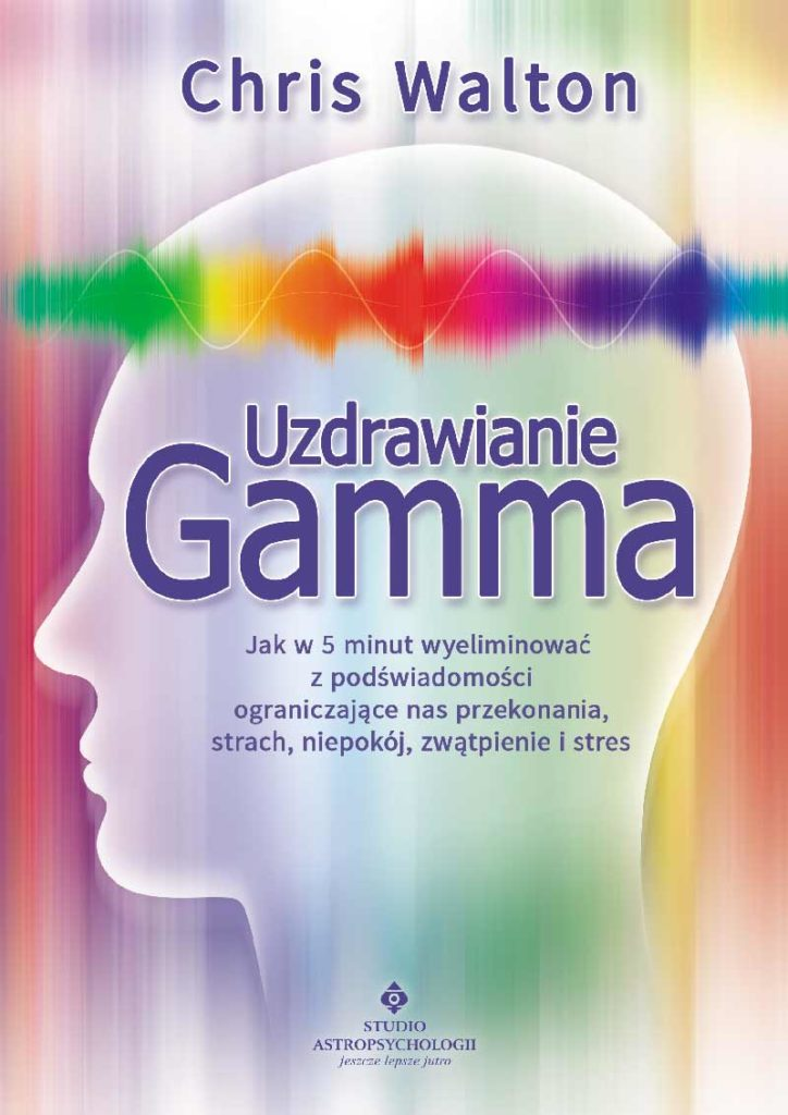 Uzdrawianie Gamma. Jak w 5 minut wyeliminować z podświadomości ograniczające nas przekonania, strach, niepokój, zwątpienie i stres - Okładka książki