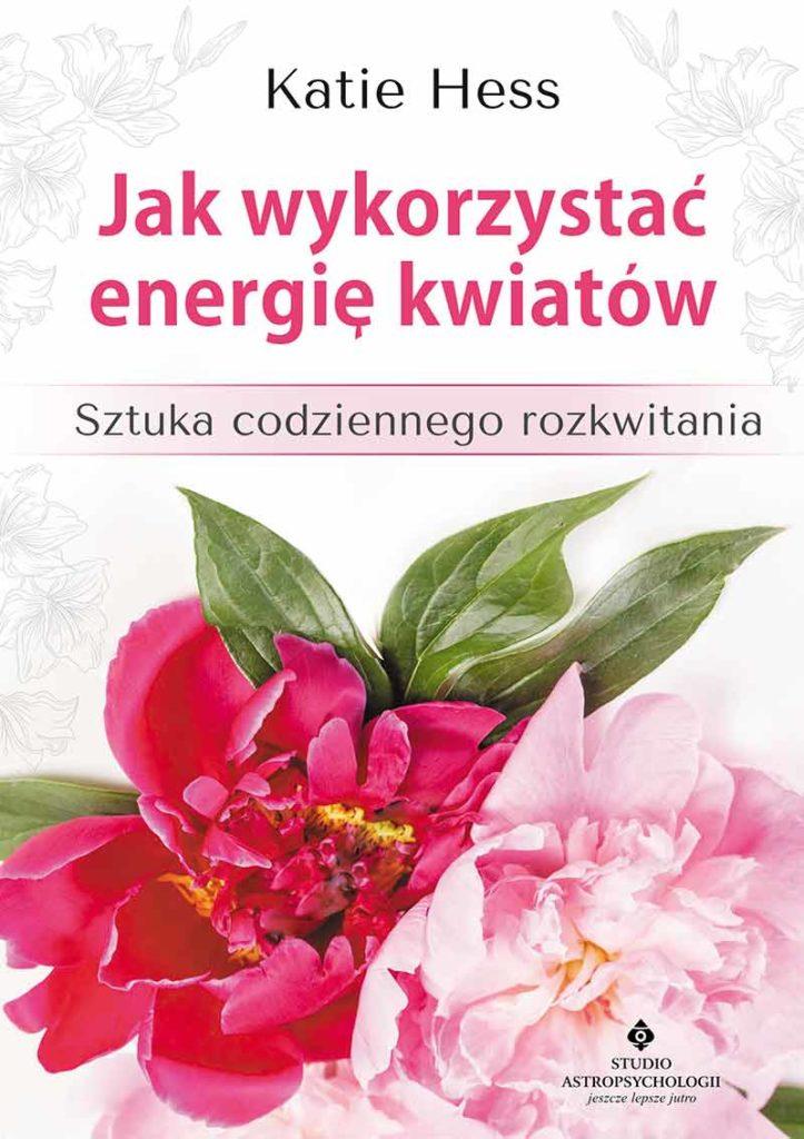Jak wykorzystać energię kwiatów. Sztuka codziennego rozkwitania - Okładka książki