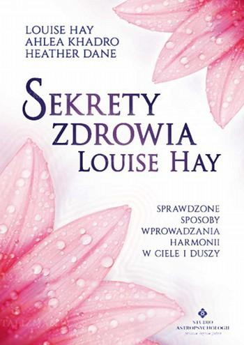 Sekrety zdrowia Louise Hay. Sprawdzone sposoby wprowadzania harmonii w ciele i duszy - Okładka książki