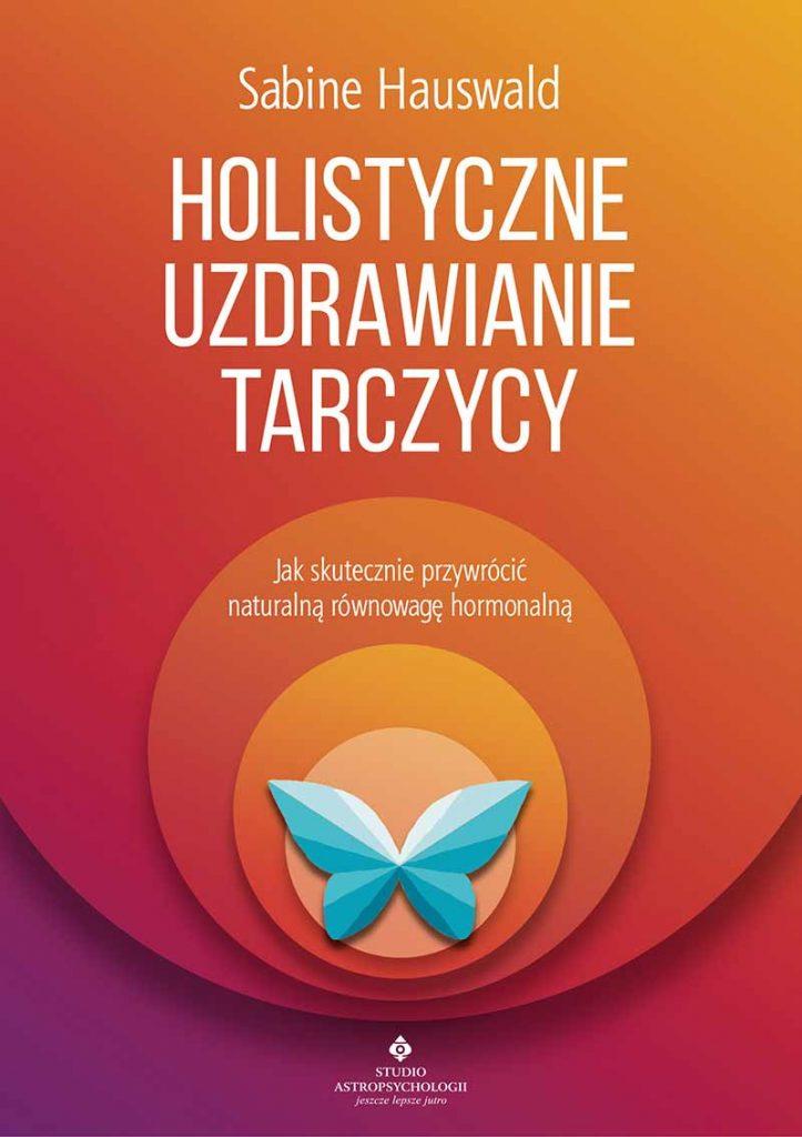 Holistyczne uzdrawianie tarczycy. Jak skutecznie przywrócić naturalną równowagę hormonalną - Okładka książki
