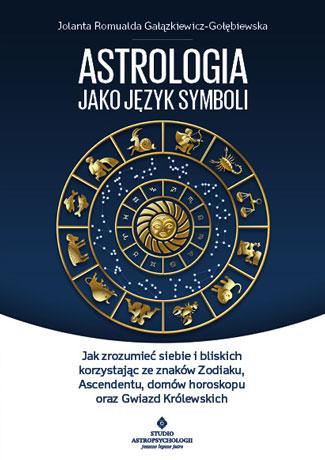 Astrologia jako język symboli. Jak zrozumieć siebie i bliskich korzystając ze znaków Zodiaku, Ascendentu, domów horoskopu oraz Gwiazd Królewskich - Okładka książki