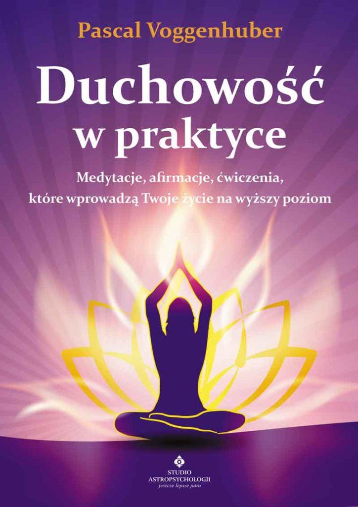 Duchowość w praktyce. Medytacje, afirmacje, ćwiczenia, które wprowadzą Twoje życie na wyższy poziom - Okładka książki