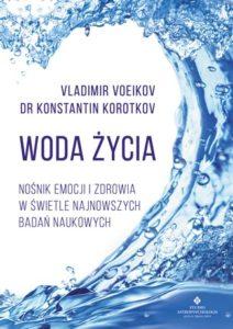 Woda życia. Nośnik emocji i zdrowia w świetle najnowszych badań naukowych Vladimir Voeikov, dr Konstantin Korotkov