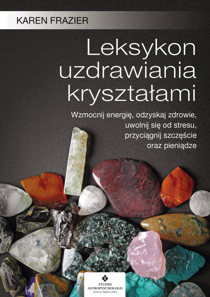 Leksykon uzdrawiania kryształami. Wzmocnij energię, odzyskaj zdrowie, uwolnij się od stresu, przyciągnij szczęście oraz pieniądze - Okładka książki