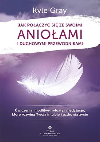 Jak połączyć się ze swoimi aniołami i duchowymi przewodnikami. Ćwiczenia, modlitwy, rytuały i medytacje, które rozwiną Twoją intuicję i uzdrowią życie - Okładka książki