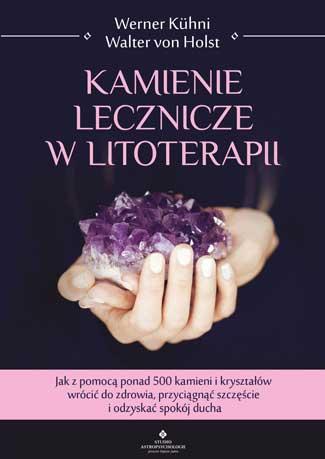 Kamienie lecznicze w litoterapii. Jak z pomocą ponad 500 kamieni i kryształów wrócić do zdrowia, przyciągnąć szczęście i odzyskać spokój ducha - Okładka książki