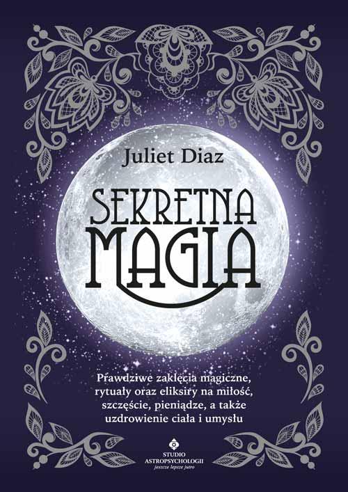 Sekretna magia. Prawdziwe zaklęcia magiczne, rytuały oraz eliksiry na miłość, szczęście, pieniądze, a także uzdrowienie ciała i umysłu - Okładka książki
