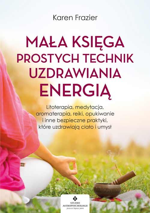 Mała księga prostych technik uzdrawiania energią. Litoterapia, medytacja, aromaterapia, opukiwanie i inne bezpieczne praktyki, które uzdrawiają ciało i umysł - Okładka książki