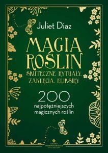 Magia roślin - skuteczne rytuały, zaklęcia, eliksiry. 200 najpotężniejszych magicznych roślin